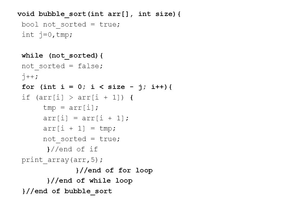 void bubble_sort(int arr[], int size){ bool not_sorted = true; int j=0,tmp; while (not_sorted){ not_sorted = false; j++; for (int i = 0; i < size - j; i++){ if (arr[i] > arr[i + 1]) { tmp = arr[i]; arr[i] = arr[i + 1]; arr[i + 1] = tmp; not_sorted = true; }//end of if print_array(arr,5); }//end of for loop }//end of while loop }//end of bubble_sort